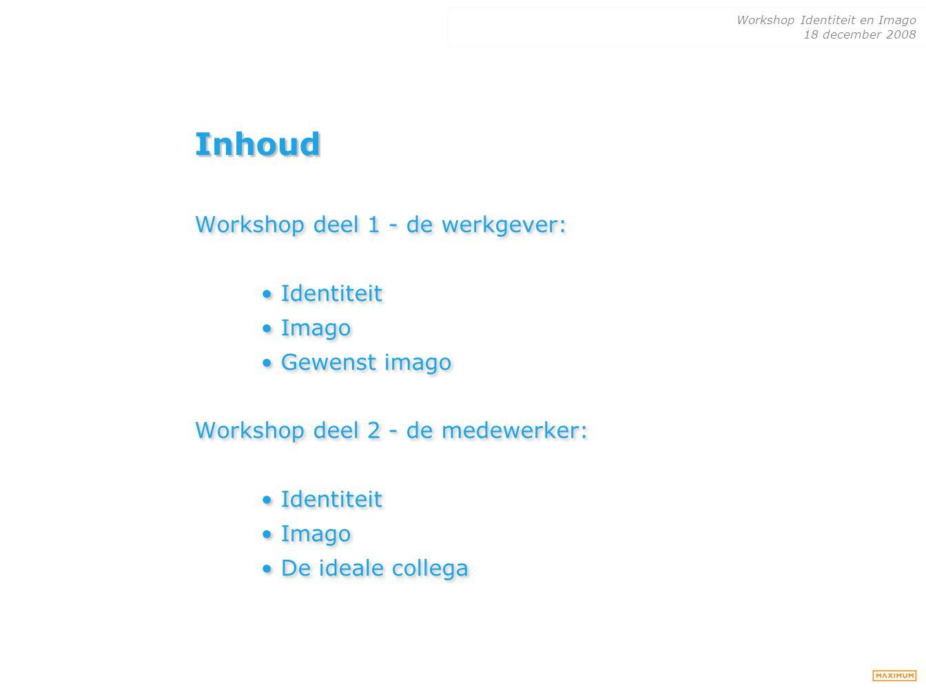Workshop Identiteit en Imago 18 december 2008 Inhoud Workshop deel 1 - de werkgever: Identiteit Imago Gewenst imago Workshop deel 2 - de medewerker: I
