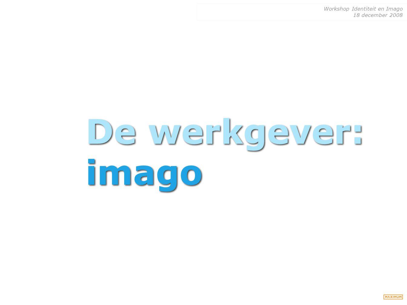 Workshop Identiteit en Imago 18 december 2008 De werkgever: imago