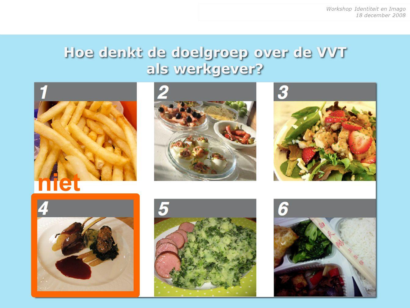 Workshop Identiteit en Imago 18 december 2008 Hoe denkt de doelgroep over de VVT als werkgever? niet