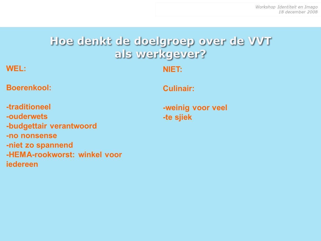 Workshop Identiteit en Imago 18 december 2008 Hoe denkt de doelgroep over de VVT als werkgever? WEL: Boerenkool: -traditioneel -ouderwets -budgettair