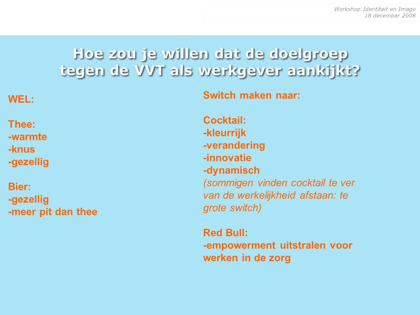 Workshop Identiteit en Imago 18 december 2008 Hoe zou je willen dat de doelgroep tegen de VVT als werkgever aankijkt? WEL: Thee: -warmte -knus -gezell