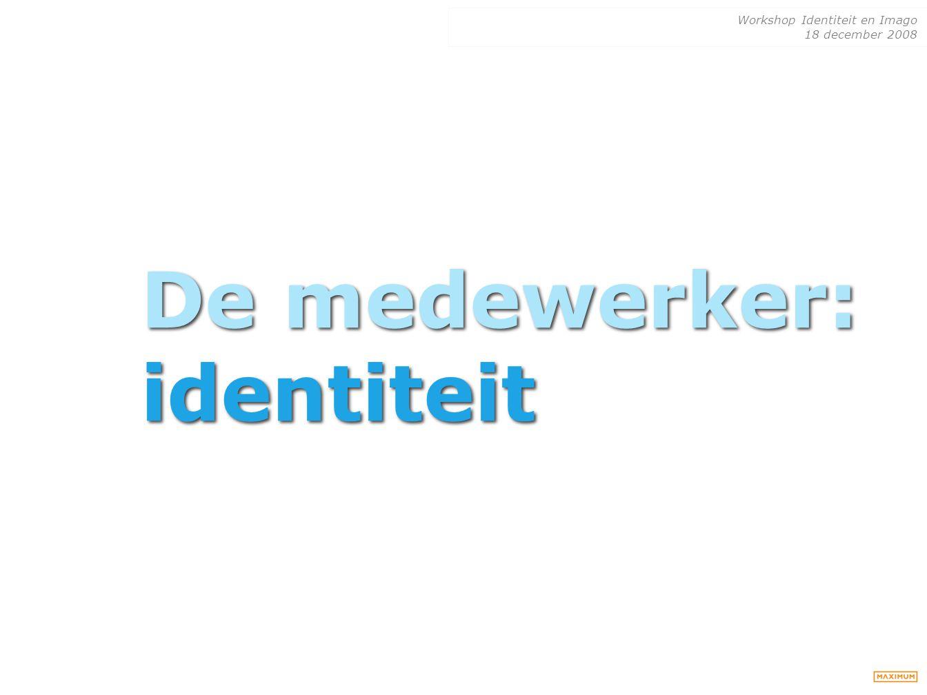 Workshop Identiteit en Imago 18 december 2008 De medewerker: identiteit