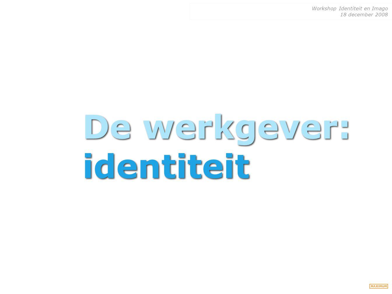 Workshop Identiteit en Imago 18 december 2008 De werkgever: identiteit