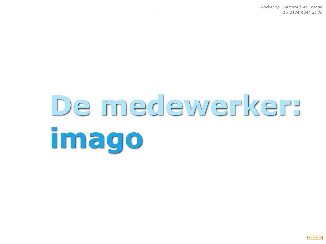 Workshop Identiteit en Imago 18 december 2008 De medewerker: imago