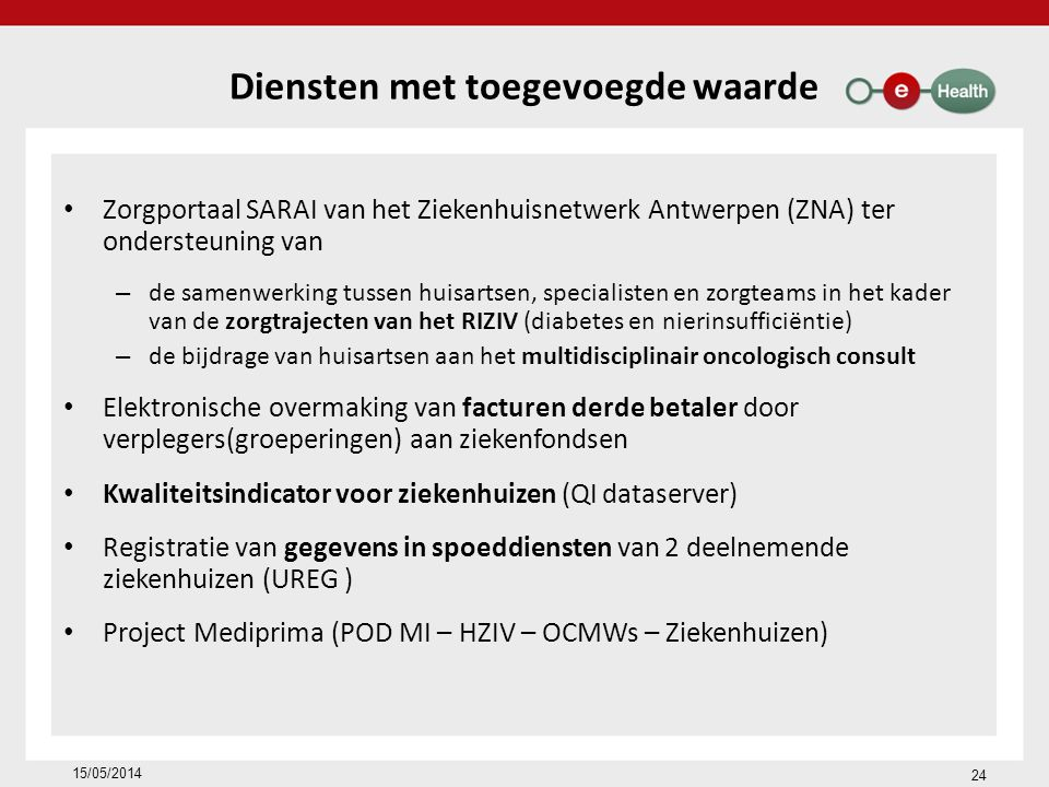 Diensten met toegevoegde waarde Zorgportaal SARAI van het Ziekenhuisnetwerk Antwerpen (ZNA) ter ondersteuning van – de samenwerking tussen huisartsen, specialisten en zorgteams in het kader van de zorgtrajecten van het RIZIV (diabetes en nierinsufficiëntie) – de bijdrage van huisartsen aan het multidisciplinair oncologisch consult Elektronische overmaking van facturen derde betaler door verplegers(groeperingen) aan ziekenfondsen Kwaliteitsindicator voor ziekenhuizen (QI dataserver) Registratie van gegevens in spoeddiensten van 2 deelnemende ziekenhuizen (UREG ) Project Mediprima (POD MI – HZIV – OCMWs – Ziekenhuizen) 15/05/2014 24