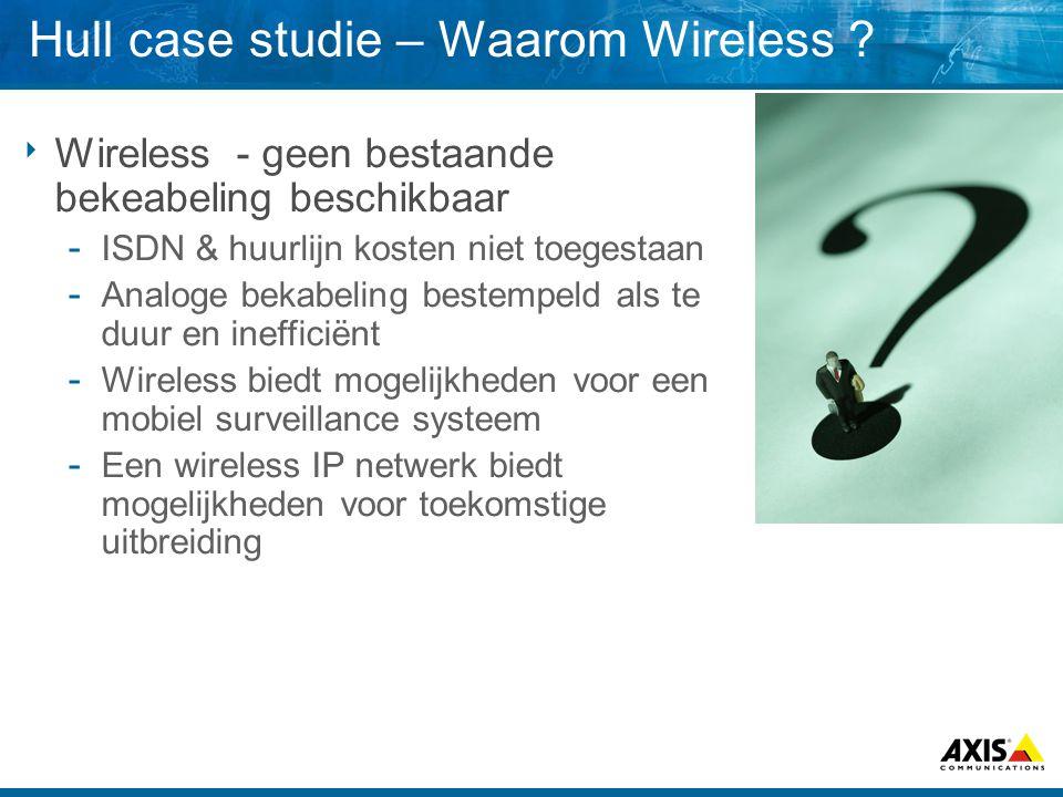 Hull case studie – Waarom Wireless ?  Wireless - geen bestaande bekeabeling beschikbaar  ISDN & huurlijn kosten niet toegestaan  Analoge bekabeling