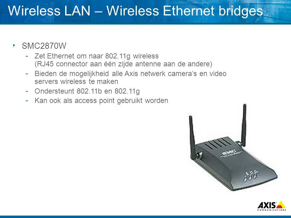  SMC2870W  Zet Ethernet om naar 802.11g wireless (RJ45 connector aan één zijde antenne aan de andere)  Bieden de mogelijkheid alle Axis netwerk camera's en video servers wireless te maken  Ondersteunt 802.11b en 802.11g  Kan ook als access point gebruikt worden Wireless LAN – Wireless Ethernet bridges