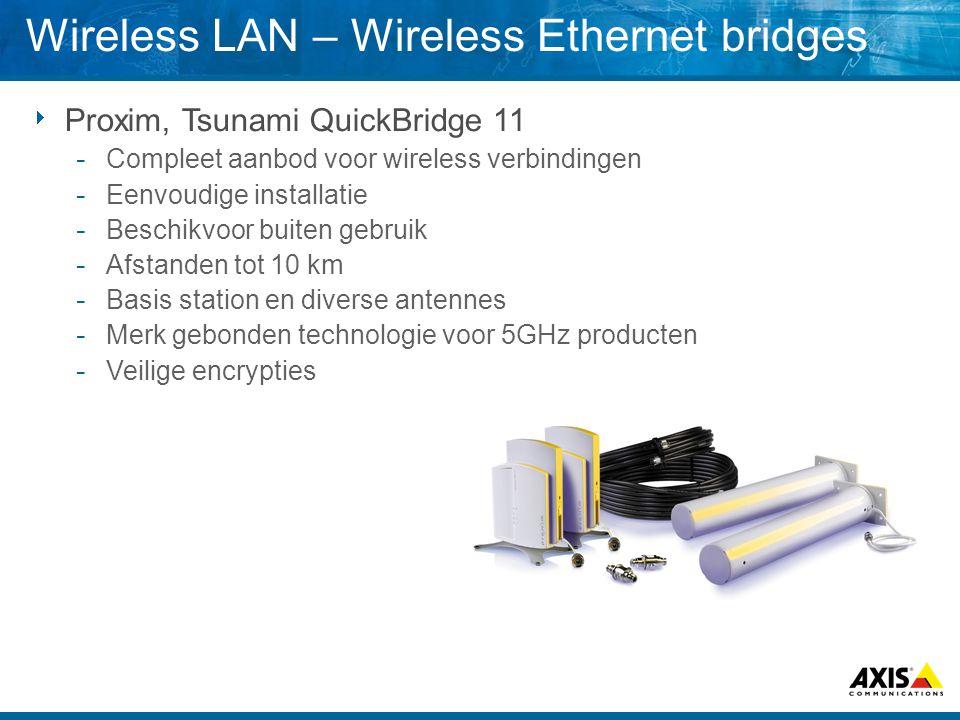  Proxim, Tsunami QuickBridge 11  Compleet aanbod voor wireless verbindingen  Eenvoudige installatie  Beschikvoor buiten gebruik  Afstanden tot 10 km  Basis station en diverse antennes  Merk gebonden technologie voor 5GHz producten  Veilige encrypties Wireless LAN – Wireless Ethernet bridges