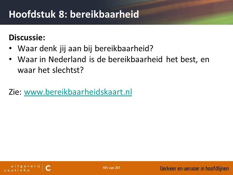 105 van 207 Hoofdstuk 8: bereikbaarheid Discussie: Waar denk jij aan bij bereikbaarheid? Waar in Nederland is de bereikbaarheid het best, en waar het