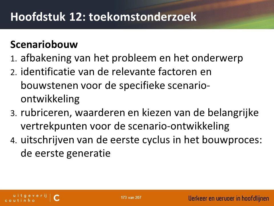 173 van 207 Hoofdstuk 12: toekomstonderzoek Scenariobouw 1. afbakening van het probleem en het onderwerp 2. identificatie van de relevante factoren en