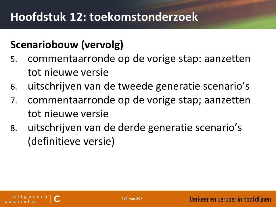 174 van 207 Hoofdstuk 12: toekomstonderzoek Scenariobouw (vervolg) 5. commentaarronde op de vorige stap: aanzetten tot nieuwe versie 6. uitschrijven v