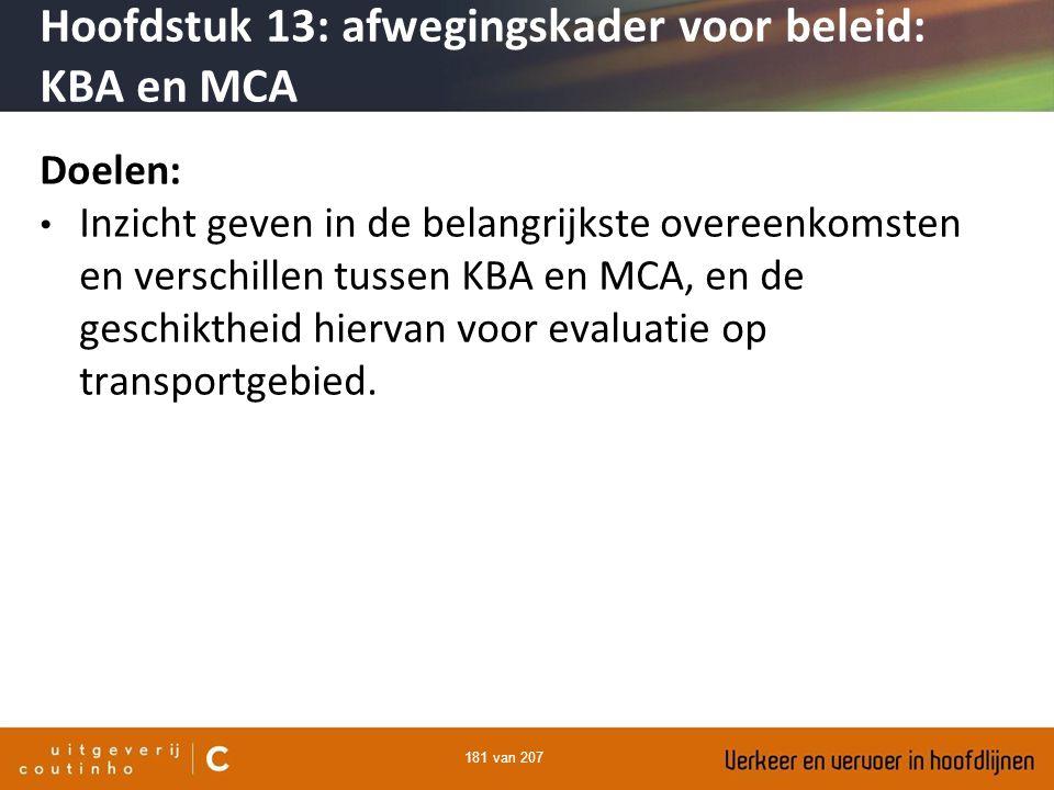 181 van 207 Hoofdstuk 13: afwegingskader voor beleid: KBA en MCA Doelen: Inzicht geven in de belangrijkste overeenkomsten en verschillen tussen KBA en