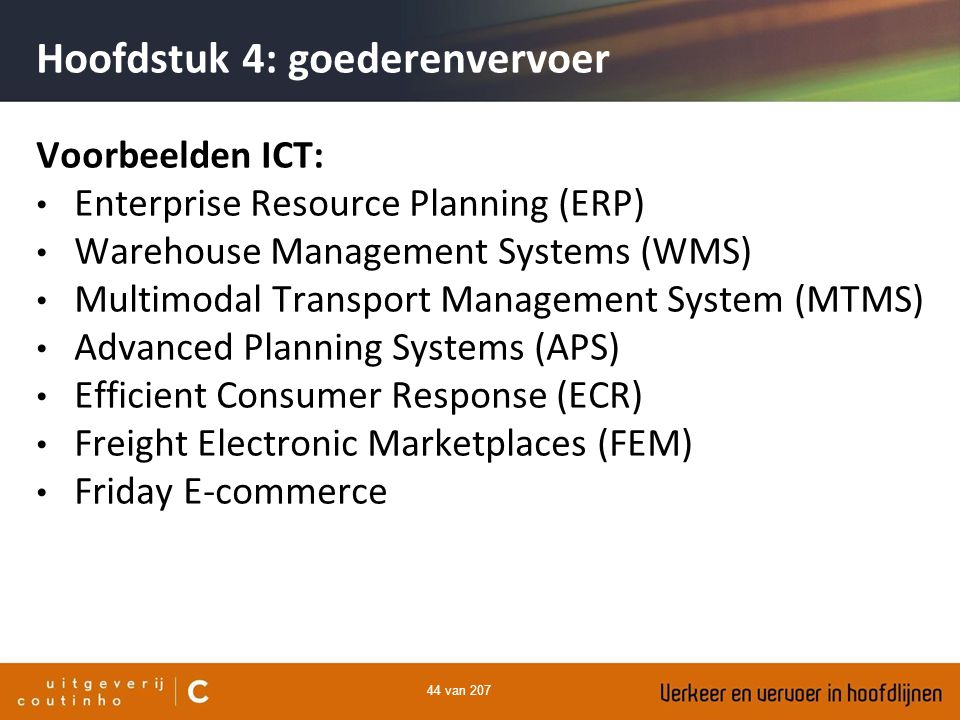 44 van 207 Hoofdstuk 4: goederenvervoer Voorbeelden ICT: Enterprise Resource Planning (ERP) Warehouse Management Systems (WMS) Multimodal Transport Ma