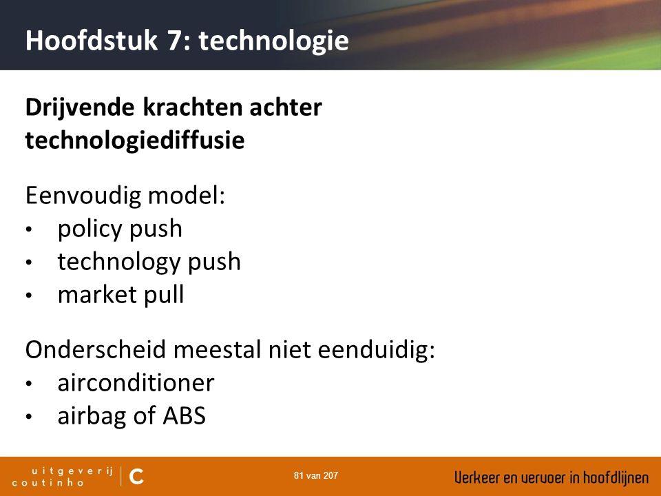81 van 207 Hoofdstuk 7: technologie Drijvende krachten achter technologiediffusie Eenvoudig model: policy push technology push market pull Onderscheid