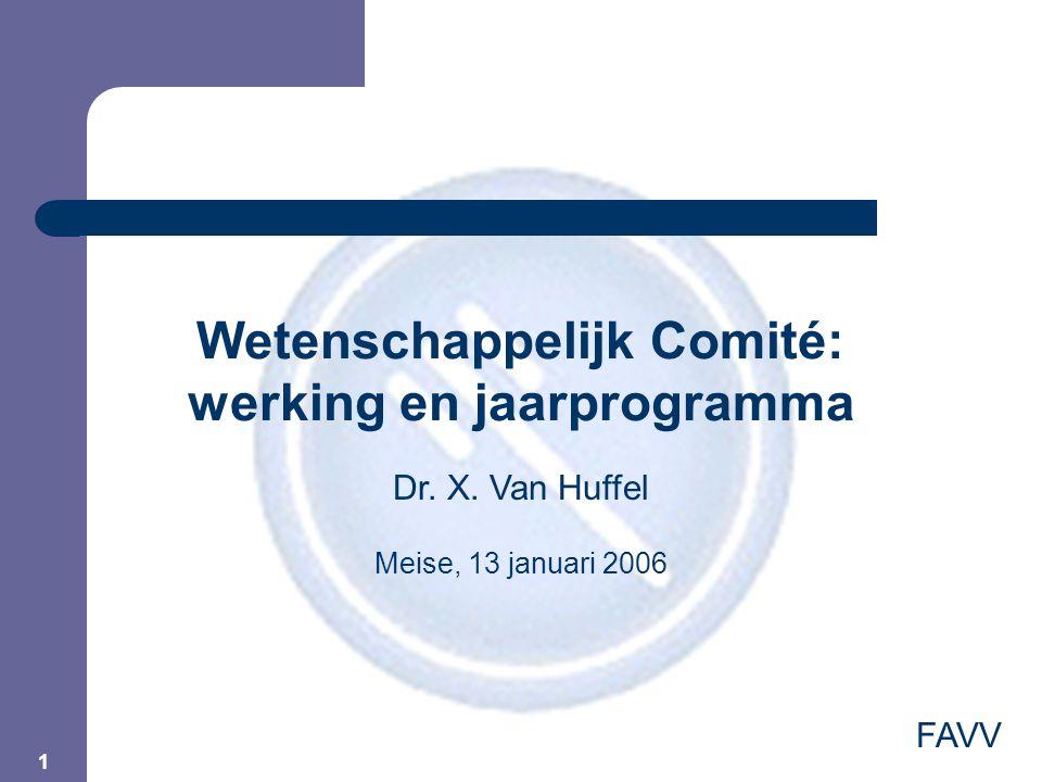 1 Wetenschappelijk Comité: werking en jaarprogramma FAVV Dr. X. Van Huffel Meise, 13 januari 2006