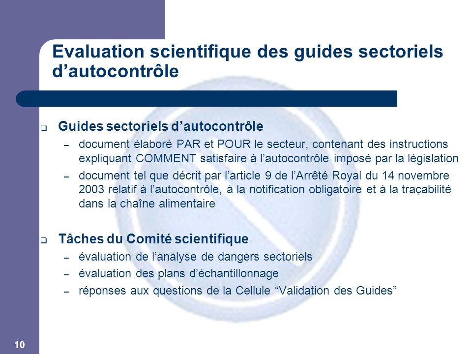 10 Evaluation scientifique des guides sectoriels d'autocontrôle  Guides sectoriels d'autocontrôle – document élaboré PAR et POUR le secteur, contenant des instructions expliquant COMMENT satisfaire à l'autocontrôle imposé par la législation – document tel que décrit par l'article 9 de l'Arrêté Royal du 14 novembre 2003 relatif à l'autocontrôle, à la notification obligatoire et à la traçabilité dans la chaîne alimentaire  Tâches du Comité scientifique – évaluation de l'analyse de dangers sectoriels – évaluation des plans d'échantillonnage – réponses aux questions de la Cellule Validation des Guides