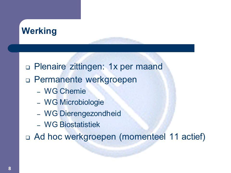 8  Plenaire zittingen: 1x per maand  Permanente werkgroepen – WG Chemie – WG Microbiologie – WG Dierengezondheid – WG Biostatistiek  Ad hoc werkgroepen (momenteel 11 actief) Werking