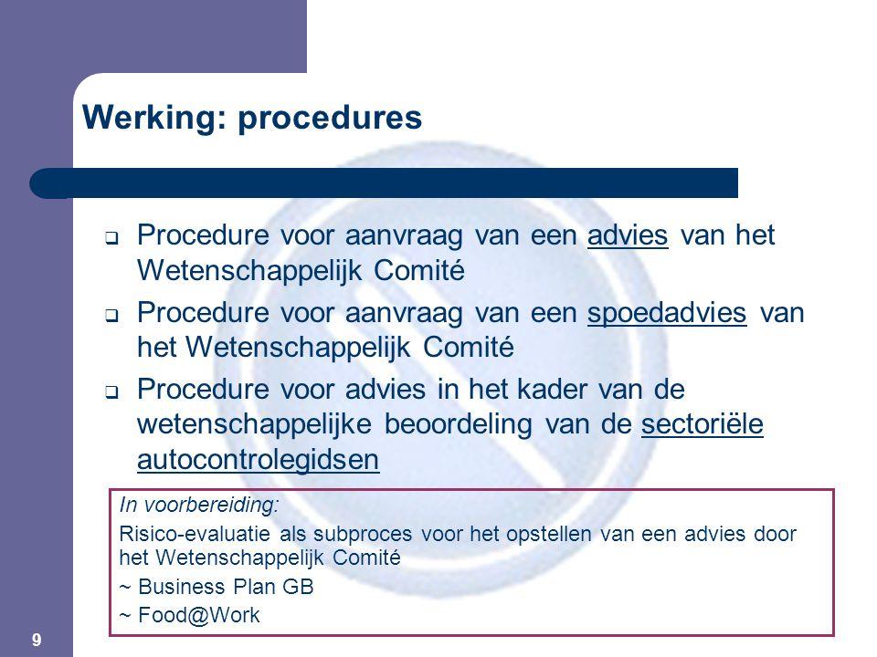 9  Procedure voor aanvraag van een advies van het Wetenschappelijk Comité  Procedure voor aanvraag van een spoedadvies van het Wetenschappelijk Comité  Procedure voor advies in het kader van de wetenschappelijke beoordeling van de sectoriële autocontrolegidsen In voorbereiding: Risico-evaluatie als subproces voor het opstellen van een advies door het Wetenschappelijk Comité ~ Business Plan GB ~ Food@Work Werking: procedures