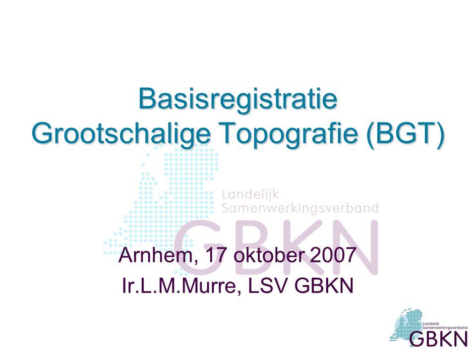Basisregistratie Grootschalige Topografie (BGT) Arnhem, 17 oktober 2007 Ir.L.M.Murre, LSV GBKN