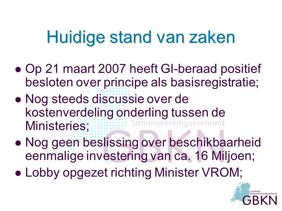 Huidige stand van zaken l Op 21 maart 2007 heeft GI-beraad positief besloten over principe als basisregistratie; l Nog steeds discussie over de kostenverdeling onderling tussen de Ministeries; l Nog geen beslissing over beschikbaarheid eenmalige investering van ca.