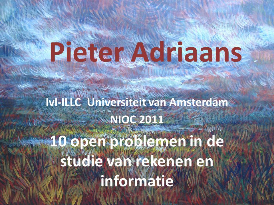 Pieter Adriaans IvI-ILLC Universiteit van Amsterdam NIOC 2011 10 open problemen in de studie van rekenen en informatie