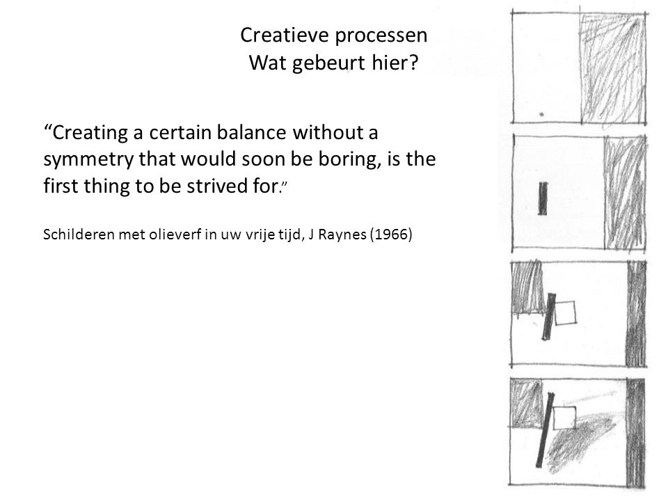 "Creatieve processen Wat gebeurt hier? ""Creating a certain balance without a symmetry that would soon be boring, is the first thing to be strived for."""