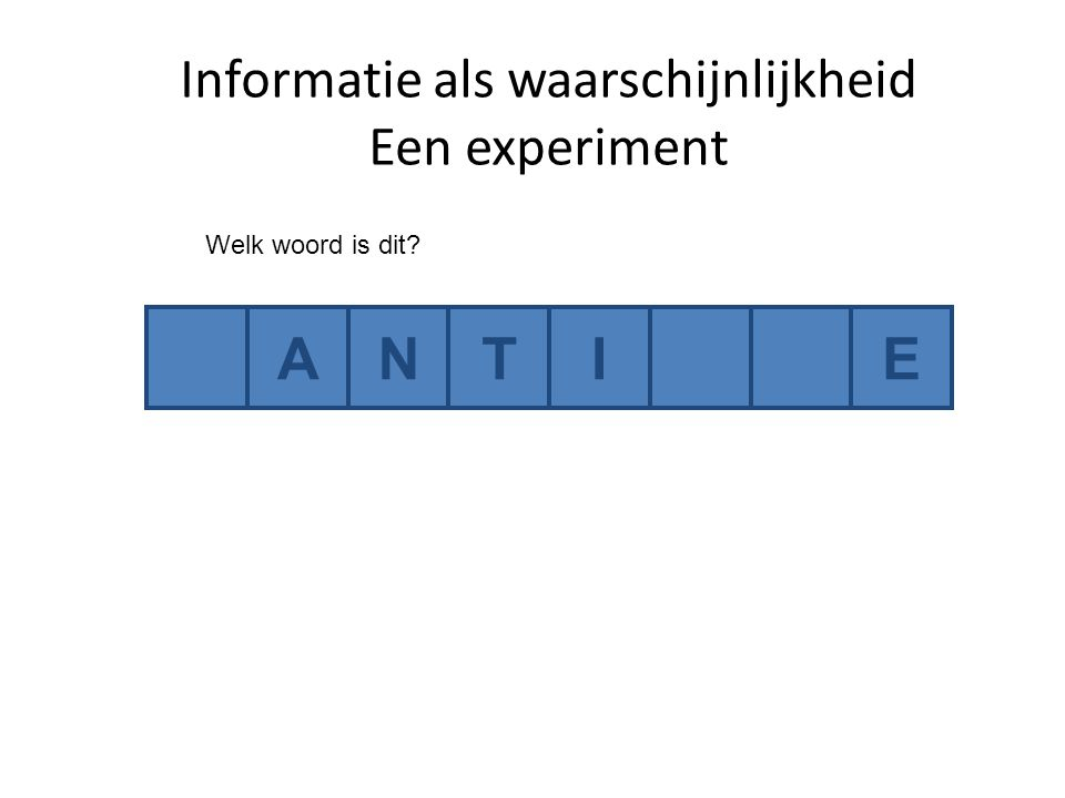 Informatie als waarschijnlijkheid Een experiment ANTIE Welk woord is dit