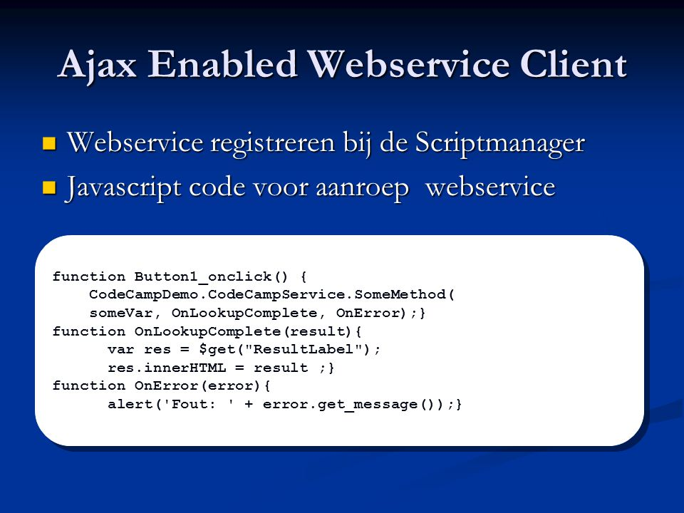 Ajax Enabled Webservice Client Webservice registreren bij de Scriptmanager Webservice registreren bij de Scriptmanager Javascript code voor aanroep webservice Javascript code voor aanroep webservice function Button1_onclick() { CodeCampDemo.CodeCampService.SomeMethod( someVar, OnLookupComplete, OnError);} function OnLookupComplete(result){ var res = $get( ResultLabel ); res.innerHTML = result ;} function OnError(error){ alert( Fout: + error.get_message());} function Button1_onclick() { CodeCampDemo.CodeCampService.SomeMethod( someVar, OnLookupComplete, OnError);} function OnLookupComplete(result){ var res = $get( ResultLabel ); res.innerHTML = result ;} function OnError(error){ alert( Fout: + error.get_message());}