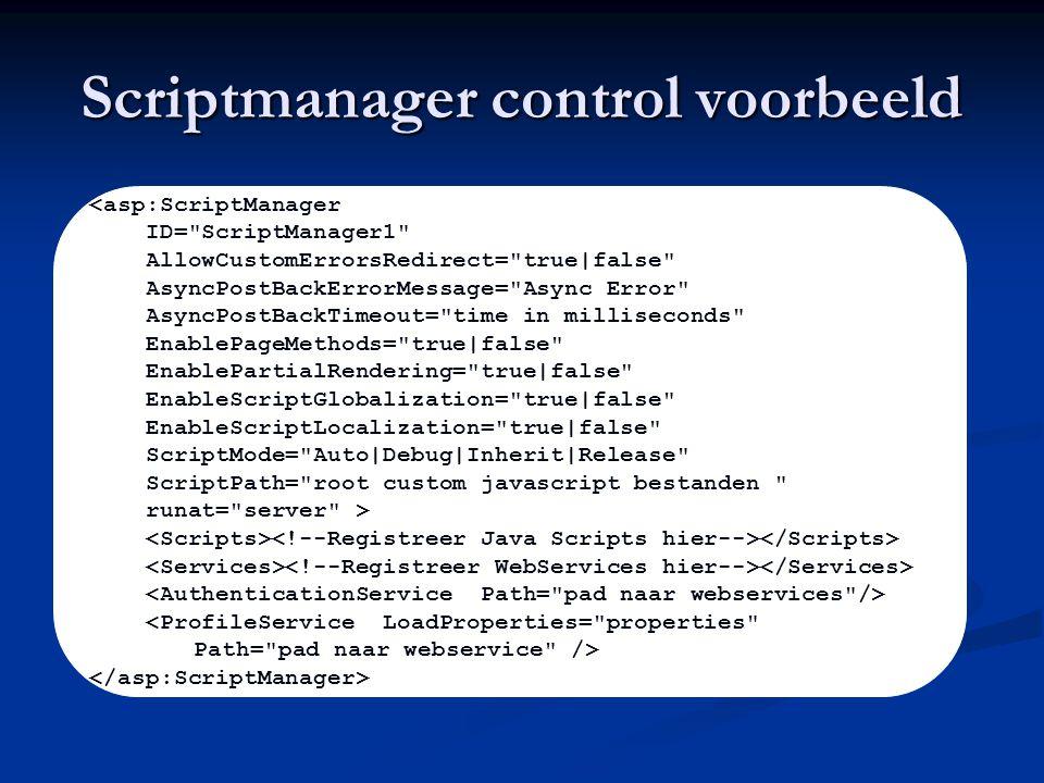 Scriptmanager control voorbeeld <asp:ScriptManager ID= ScriptManager1 AllowCustomErrorsRedirect= true|false AsyncPostBackErrorMessage= Async Error AsyncPostBackTimeout= time in milliseconds EnablePageMethods= true|false EnablePartialRendering= true|false EnableScriptGlobalization= true|false EnableScriptLocalization= true|false ScriptMode= Auto|Debug|Inherit|Release ScriptPath= root custom javascript bestanden runat= server > <ProfileService LoadProperties= properties Path= pad naar webservice />