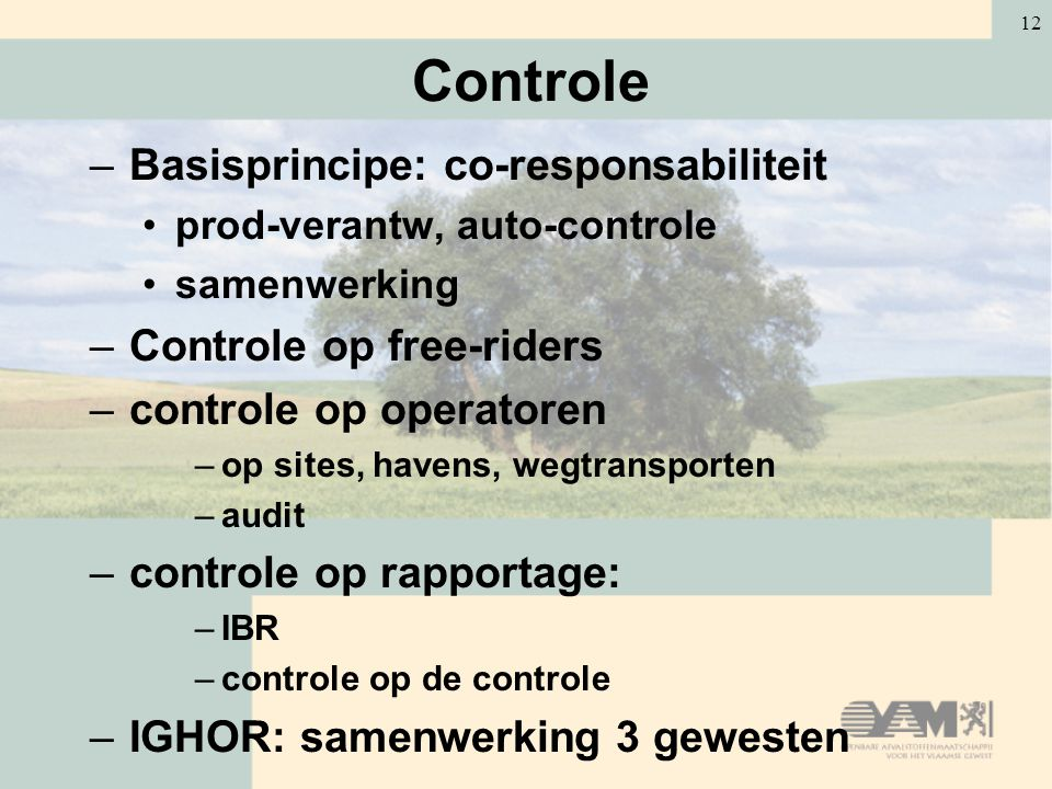 12 Controle –Basisprincipe: co-responsabiliteit prod-verantw, auto-controle samenwerking –Controle op free-riders –controle op operatoren –op sites, h