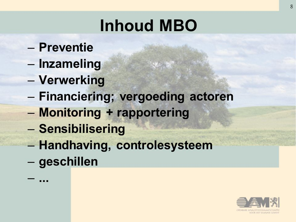 8 Inhoud MBO –Preventie –Inzameling –Verwerking –Financiering; vergoeding actoren –Monitoring + rapportering –Sensibilisering –Handhaving, controlesys
