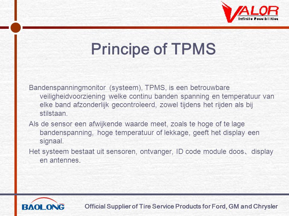 Official Supplier of Tire Service Products for Ford, GM and Chrysler Principe of TPMS Bandenspanningmonitor (systeem), TPMS, is een betrouwbare veiligheidvoorziening welke continu banden spanning en temperatuur van elke band afzonderlijk gecontroleerd, zowel tijdens het rijden als bij stilstaan.