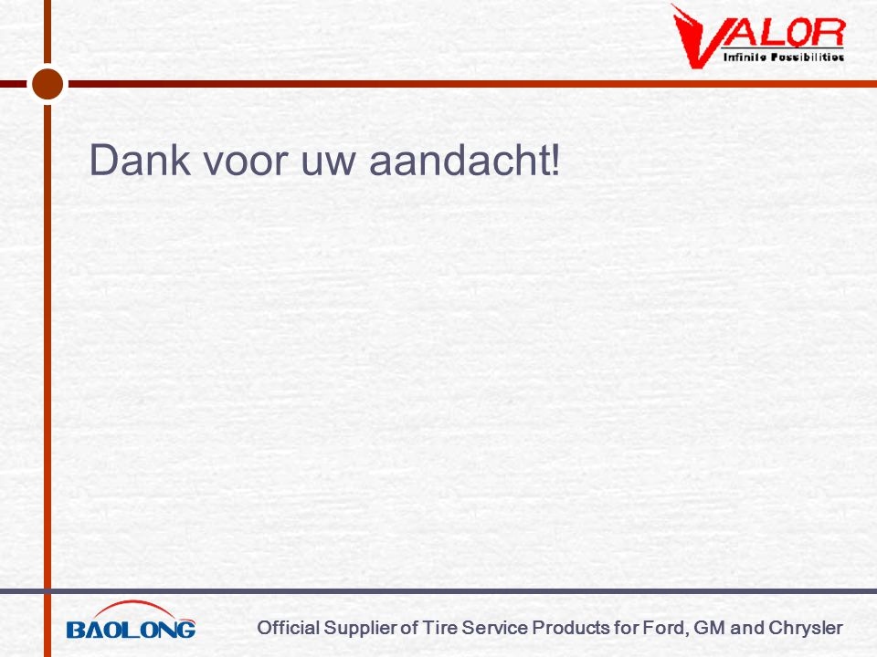 Official Supplier of Tire Service Products for Ford, GM and Chrysler Dank voor uw aandacht!