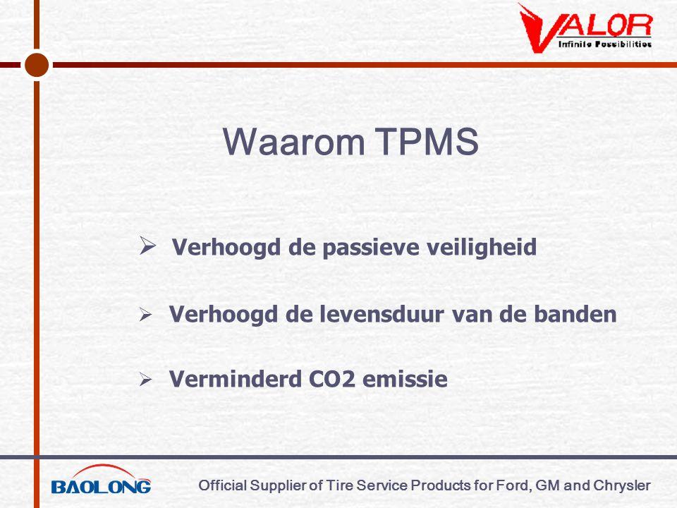 Official Supplier of Tire Service Products for Ford, GM and Chrysler Waarom TPMS  Verhoogd de passieve veiligheid  Verhoogd de levensduur van de banden  Verminderd CO2 emissie