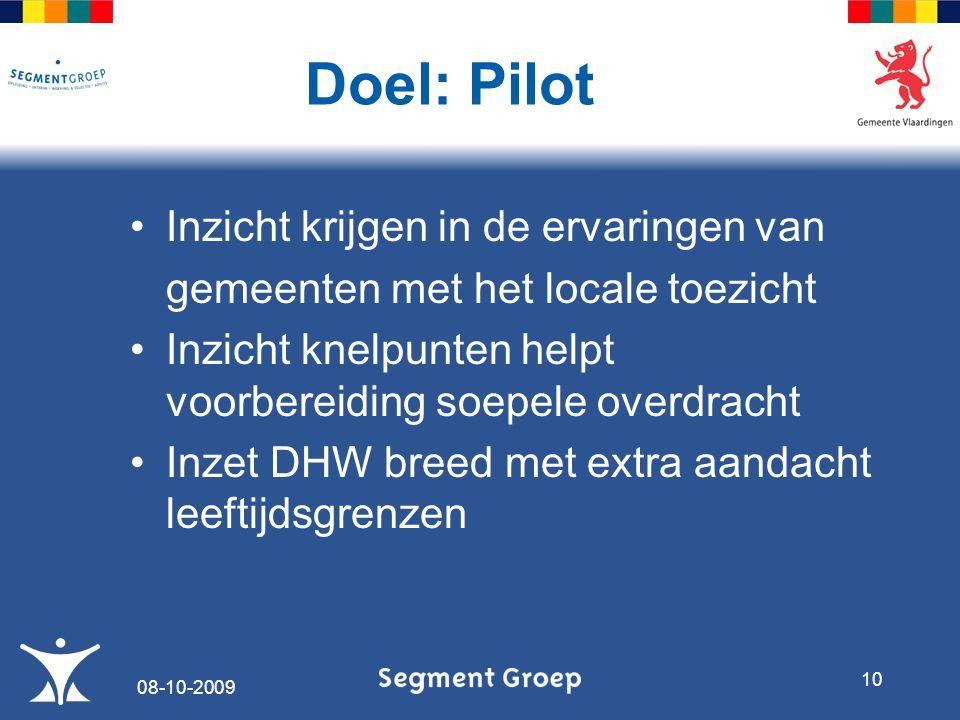 Inzicht krijgen in de ervaringen van gemeenten met het locale toezicht Inzicht knelpunten helpt voorbereiding soepele overdracht Inzet DHW breed met extra aandacht leeftijdsgrenzen Doel: Pilot 08-10-2009 10