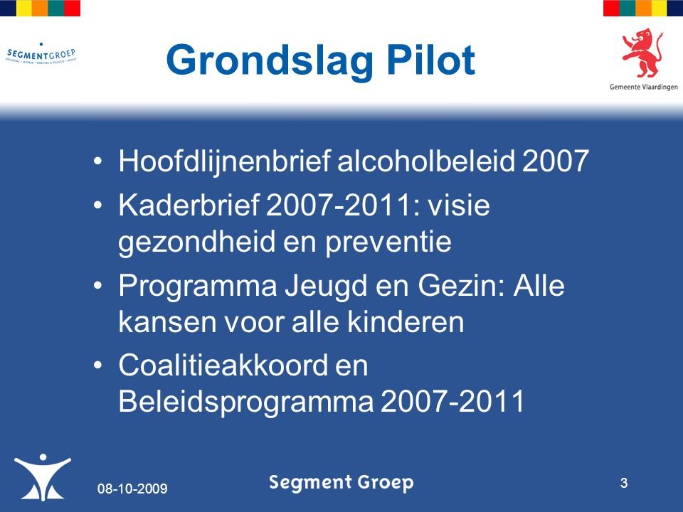 Doel Pilot Voorkomen van schadelijk alcoholgebruik met name bij jongeren Maatschappelijke en Gezondheidsschade als gevolg alcoholgebruik voorkomen Minder regels, minder instrumenten, minder loketten 08-10-2009 4