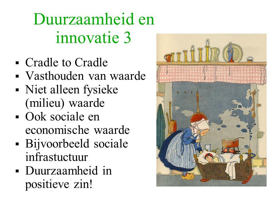 Duurzaamheid en innovatie 3  Cradle to Cradle  Vasthouden van waarde  Niet alleen fysieke (milieu) waarde  Ook sociale en economische waarde  Bijvoorbeeld sociale infrastuctuur  Duurzaamheid in positieve zin!