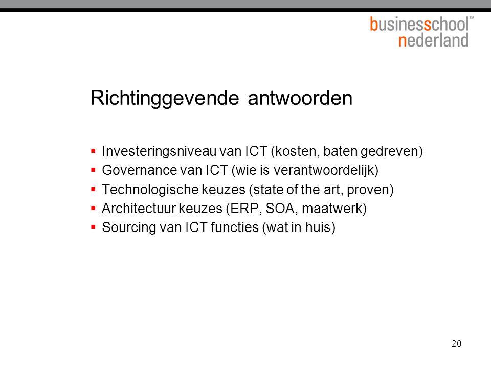 20 Richtinggevende antwoorden  Investeringsniveau van ICT (kosten, baten gedreven)  Governance van ICT (wie is verantwoordelijk)  Technologische ke