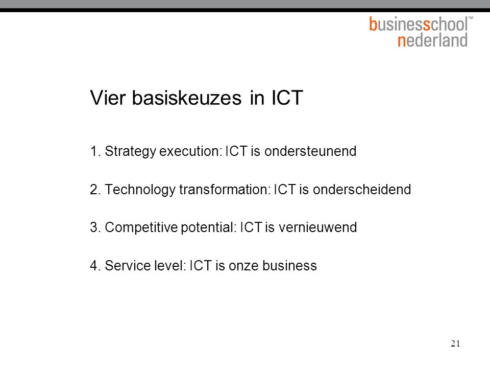 21 Vier basiskeuzes in ICT 1.Strategy execution: ICT is ondersteunend 2.