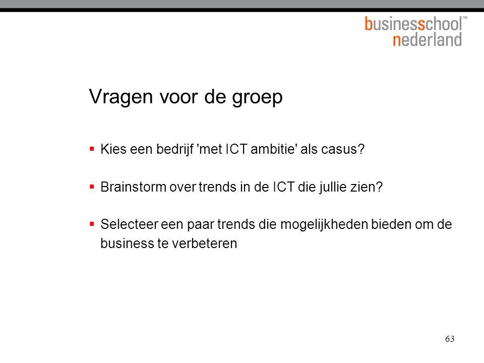 63 Vragen voor de groep  Kies een bedrijf 'met ICT ambitie' als casus?  Brainstorm over trends in de ICT die jullie zien?  Selecteer een paar trend