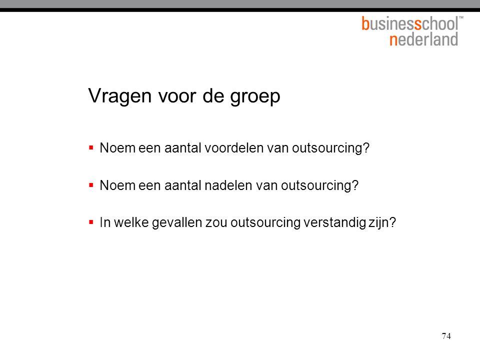 74 Vragen voor de groep  Noem een aantal voordelen van outsourcing?  Noem een aantal nadelen van outsourcing?  In welke gevallen zou outsourcing ve