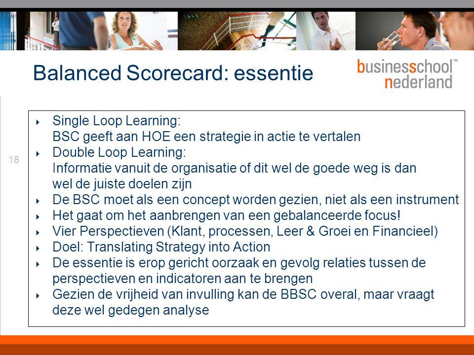 18 Balanced Scorecard: essentie  Single Loop Learning: BSC geeft aan HOE een strategie in actie te vertalen  Double Loop Learning: Informatie vanuit