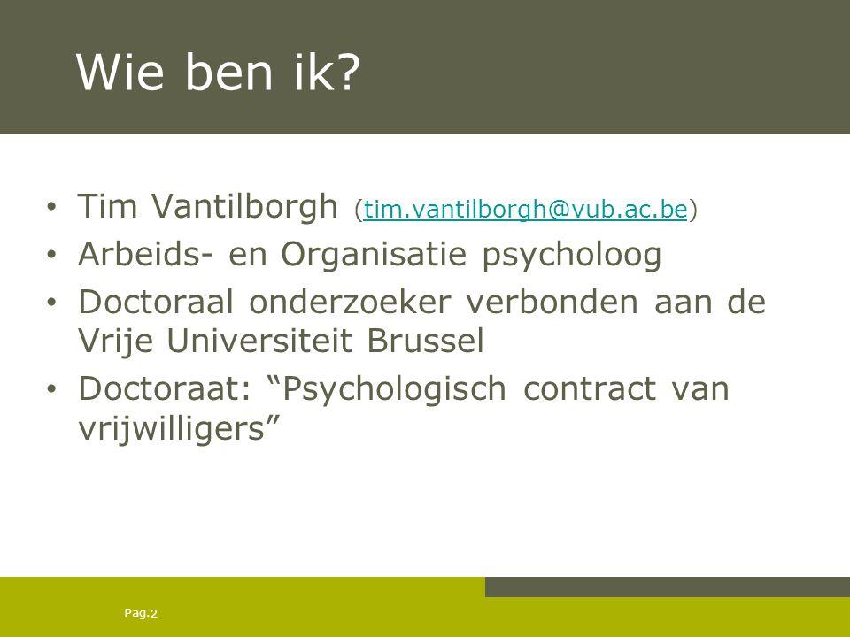 Pag. Wie ben ik? Tim Vantilborgh (tim.vantilborgh@vub.ac.be)tim.vantilborgh@vub.ac.be Arbeids- en Organisatie psycholoog Doctoraal onderzoeker verbond