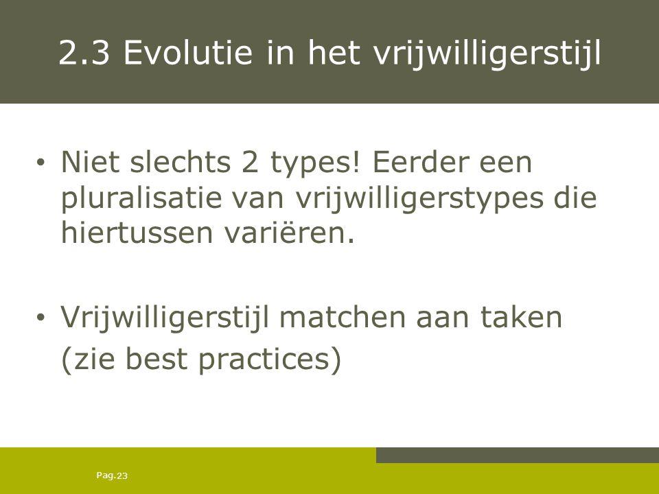 Pag. 2.3 Evolutie in het vrijwilligerstijl Niet slechts 2 types! Eerder een pluralisatie van vrijwilligerstypes die hiertussen variëren. Vrijwilligers