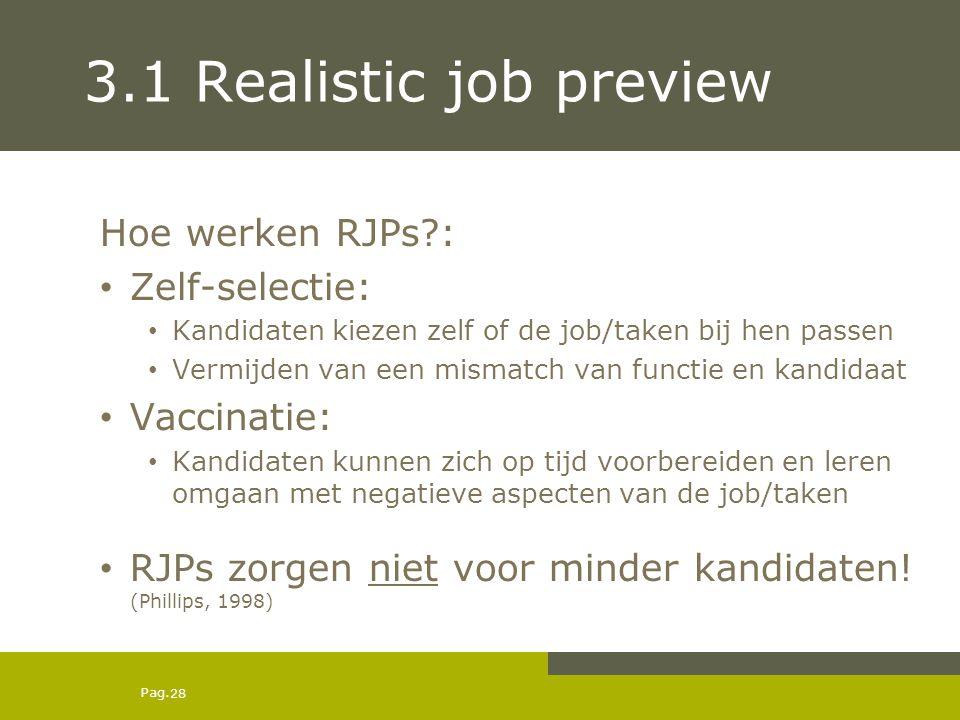 Pag. 3.1 Realistic job preview Hoe werken RJPs?: Zelf-selectie: Kandidaten kiezen zelf of de job/taken bij hen passen Vermijden van een mismatch van f