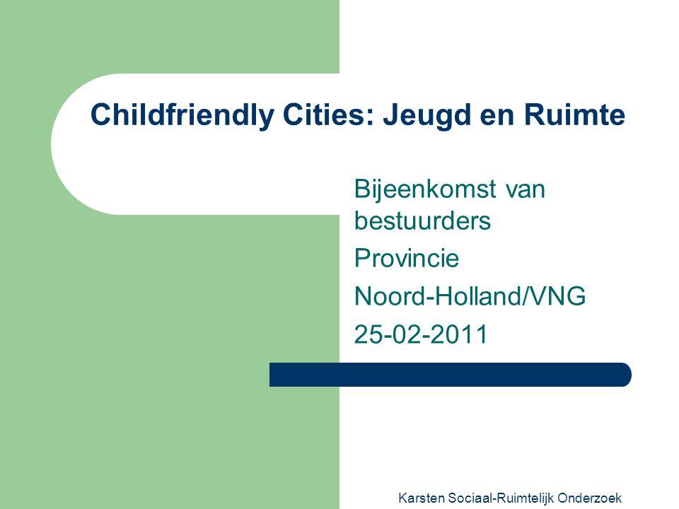Karsten Sociaal-Ruimtelijk Onderzoek Childfriendly Cities: Jeugd en Ruimte Bijeenkomst van bestuurders Provincie Noord-Holland/VNG 25-02-2011