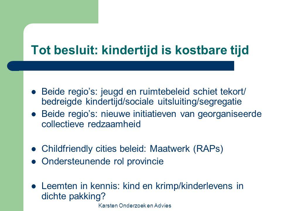 Karsten Onderzoek en Advies Tot besluit: kindertijd is kostbare tijd Beide regio's: jeugd en ruimtebeleid schiet tekort/ bedreigde kindertijd/sociale