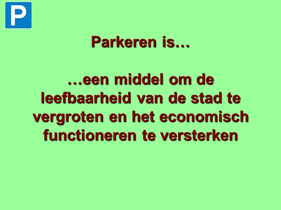 Parkeren is… …een middel om de leefbaarheid van de stad te vergroten en het economisch functioneren te versterken