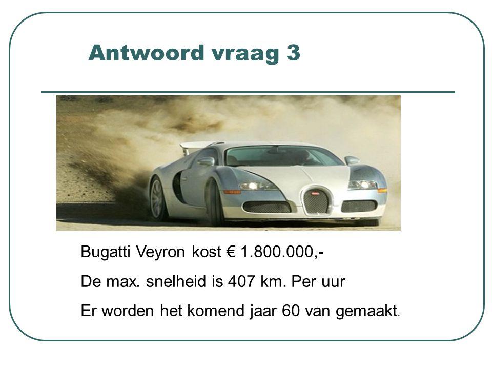 Bugatti Veyron kost € 1.800.000,- De max. snelheid is 407 km. Per uur Er worden het komend jaar 60 van gemaakt. Antwoord vraag 3