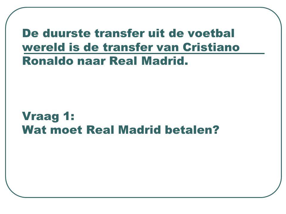 De duurste transfer uit de voetbal wereld is de transfer van Cristiano Ronaldo naar Real Madrid. Vraag 1: Wat moet Real Madrid betalen?